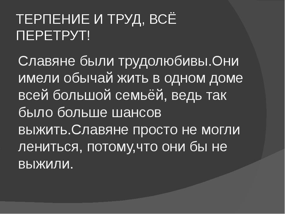 ТЕРПЕНИЕ И ТРУД, ВСЁ ПЕРЕТРУТ! Славяне были трудолюбивы.Они имели обычай жить...