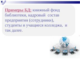 Примеры БД: книжный фонд библиотеки, кадровый состав предприятия (сотрудники)