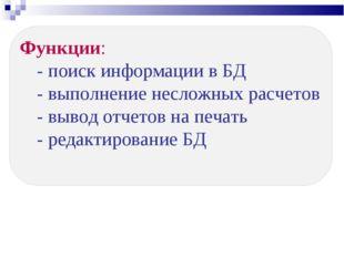 Функции: - поиск информации в БД - выполнение несложных расчетов - вывод отче