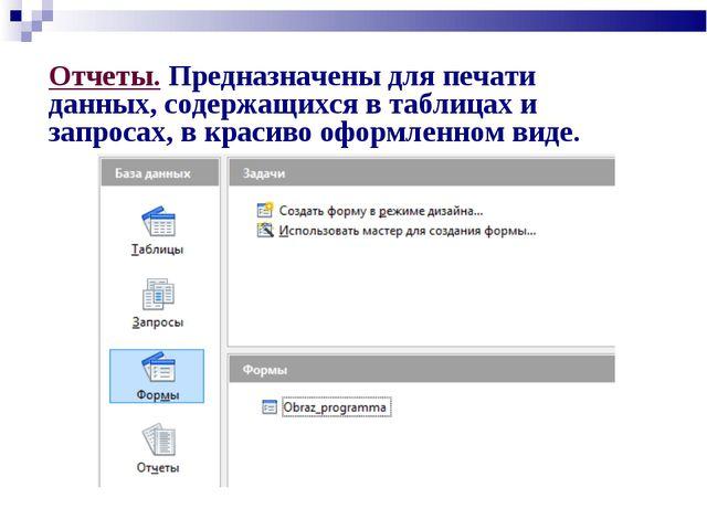 Отчеты. Предназначены для печати данных, содержащихся в таблицах и запросах,...