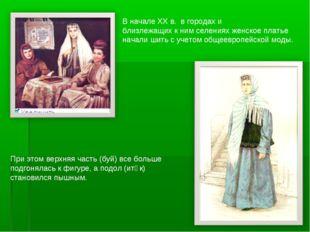 В начале ХХ в. в городах и близлежащих к ним селениях женское платье начали ш