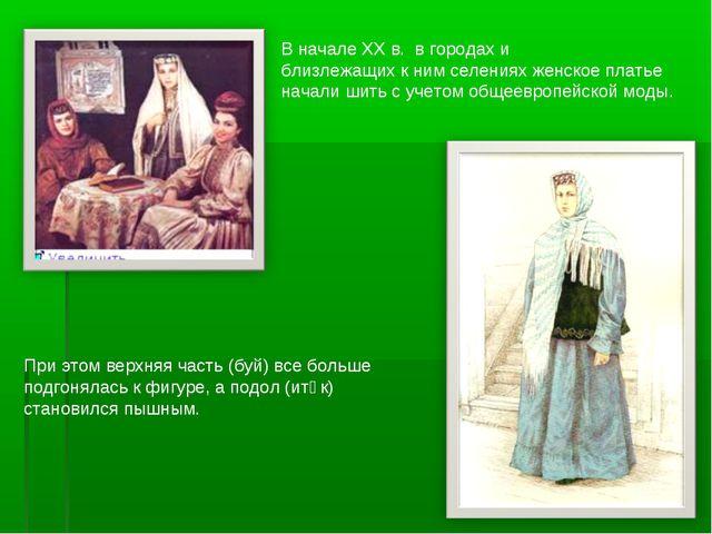 В начале ХХ в. в городах и близлежащих к ним селениях женское платье начали ш...