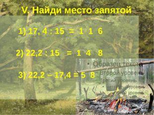 V. Найди место запятой 1) 17, 4 : 15 = 1 1 6 2) 22,2 : 15 = 1 4 8 3) 22,2 –