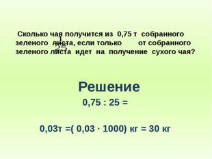 Сколько чая получится из 0,75 т собранного зеленого листа, если только от со
