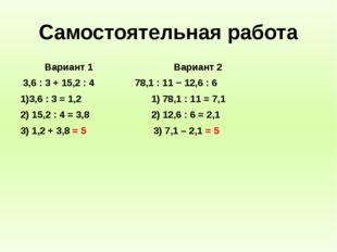 Самостоятельная работа Вариант 1 Вариант 2 3,6 : 3 + 15,2 : 4 78,1 : 11 − 12,