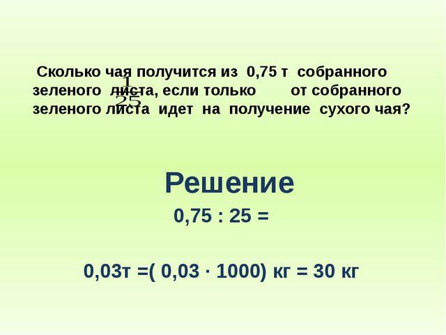 Сколько чая получится из 0,75 т собранного зеленого листа, если только от со...