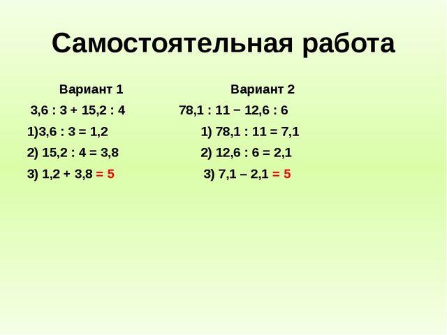 Самостоятельная работа Вариант 1 Вариант 2 3,6 : 3 + 15,2 : 4 78,1 : 11 − 12,...