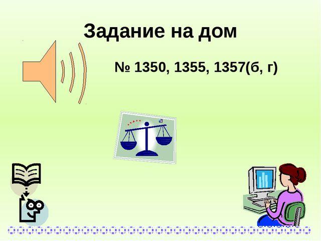 Задание на дом № 1350, 1355, 1357(б, г)
