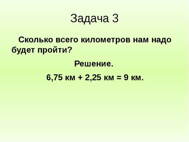 Задача 3 Сколько всего километров нам надо будет пройти? Решение. 6,75 км + 2...