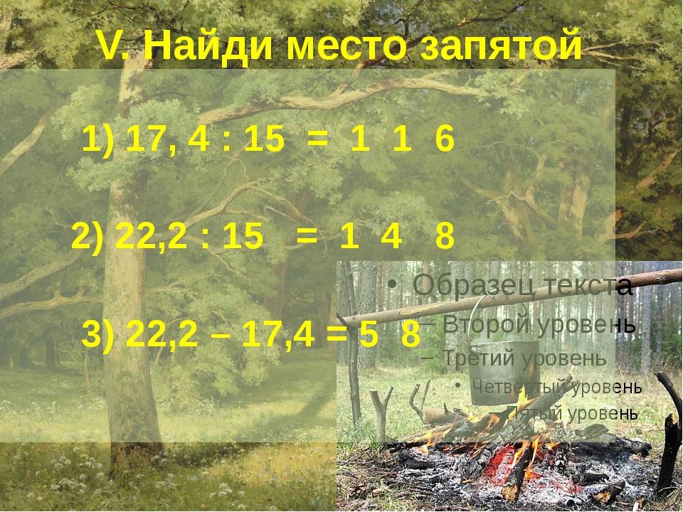 V. Найди место запятой 1) 17, 4 : 15 = 1 1 6 2) 22,2 : 15 = 1 4 8 3) 22,2 –...
