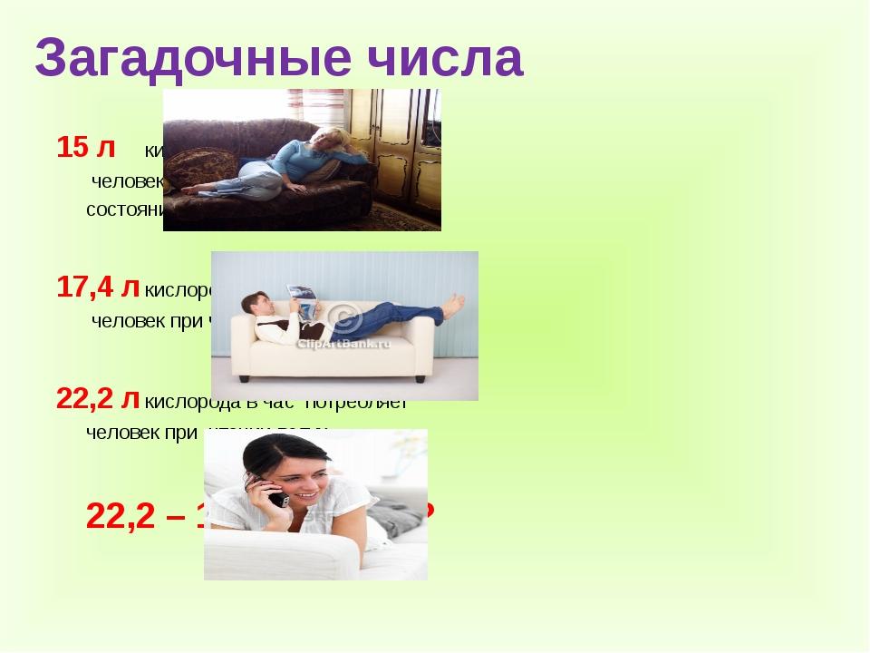 Загадочные числа  15 лкислорода в час потребляет  человек в лежа...