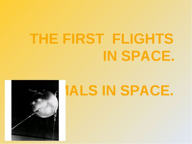 THE FIRST FLIGHTS  IN SPACE. ANIMALS IN SPACE.