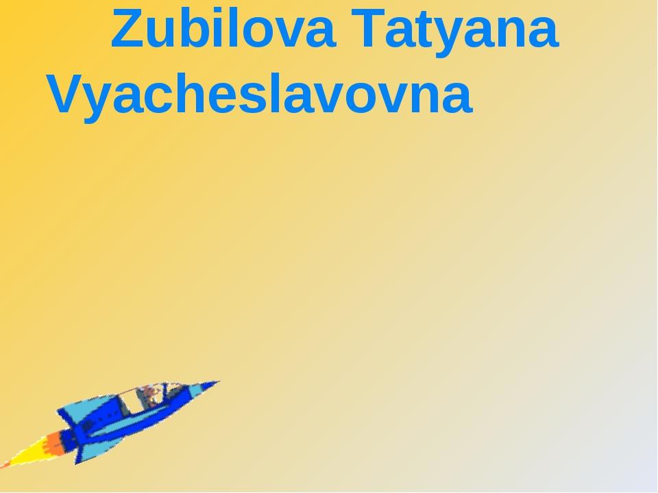 PRESENTATION BY Zubilova Tatyana Vyacheslavovna Sukhinichi.
