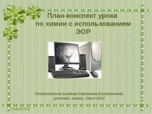 План-конспект урока по химии с использованием ЭОР Подготовила Быкова Светлана