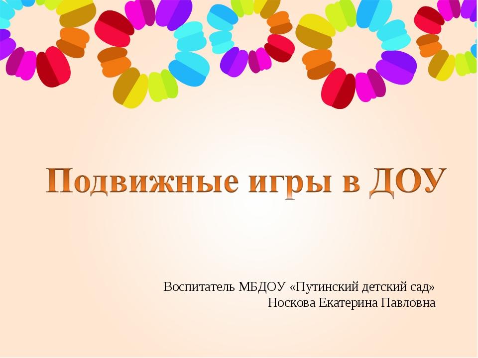 Воспитатель МБДОУ «Путинский детский сад» Носкова Екатерина Павловна