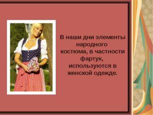 В наши дни элементы народного костюма, в частности фартук, используются в жен