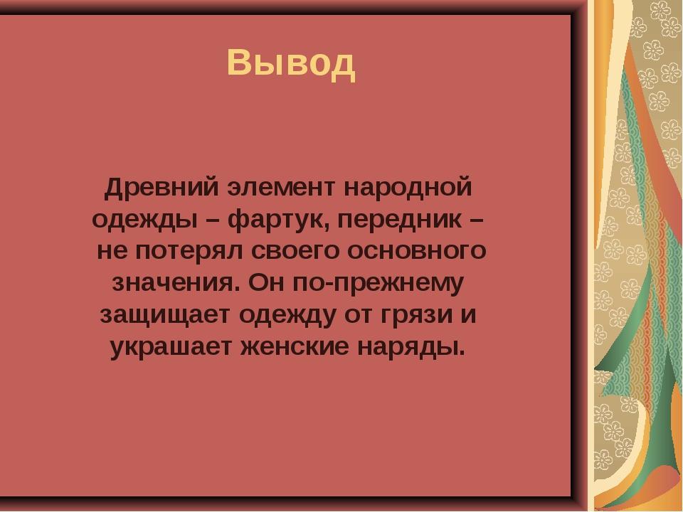 Вывод Древний элемент народной одежды – фартук, передник – не потерял своего...