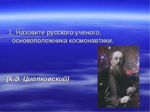 1. Назовите русского ученого, основоположника космонавтики. (К.Э. Циолковский)