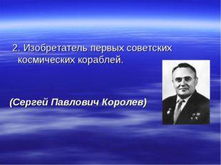 2. Изобретатель первых советских космических кораблей. (Сергей Павлович Коро