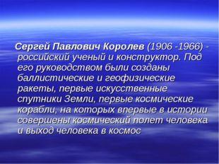Сергей Павлович Королев (1906 -1966) - российский ученый и конструктор. Под
