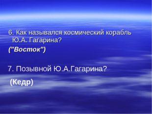 """6. Как назывался космический корабль Ю.А. Гагарина? (""""Восток"""") 7. Позывной Ю"""