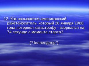 12. Как называется американский ракетоноситель, который 28 января 1986 года п