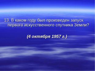 13. В каком году был произведен запуск первого искусственного спутника Земли?