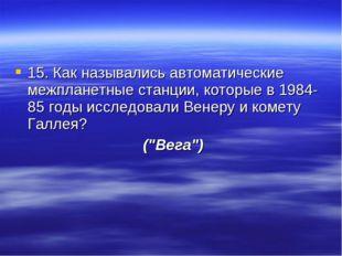 15. Как назывались автоматические межпланетные станции, которые в 1984-85 год