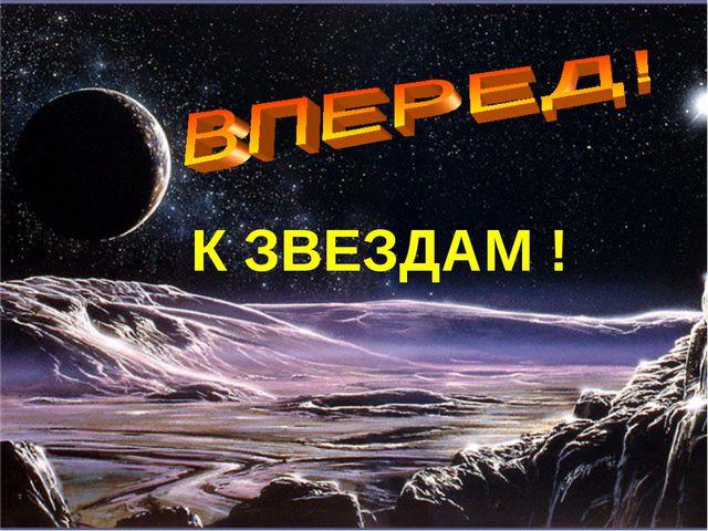 К ЗВЕЗДАМ !