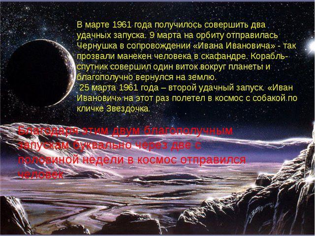 В марте 1961 года получилось совершить два удачных запуска. 9 марта на орбиту...