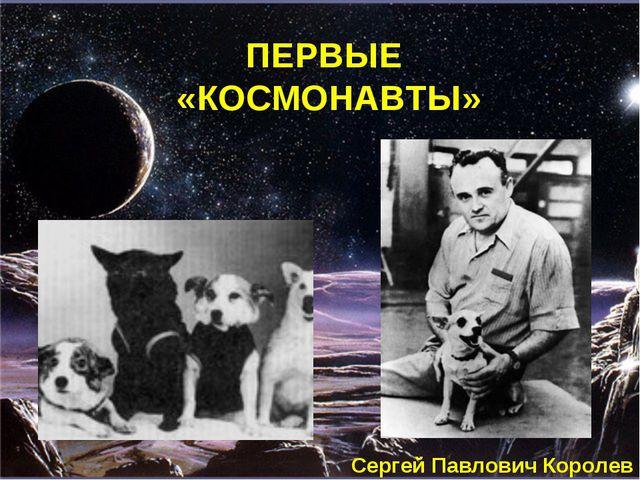 ПЕРВЫЕ «КОСМОНАВТЫ» Сергей Павлович Королев