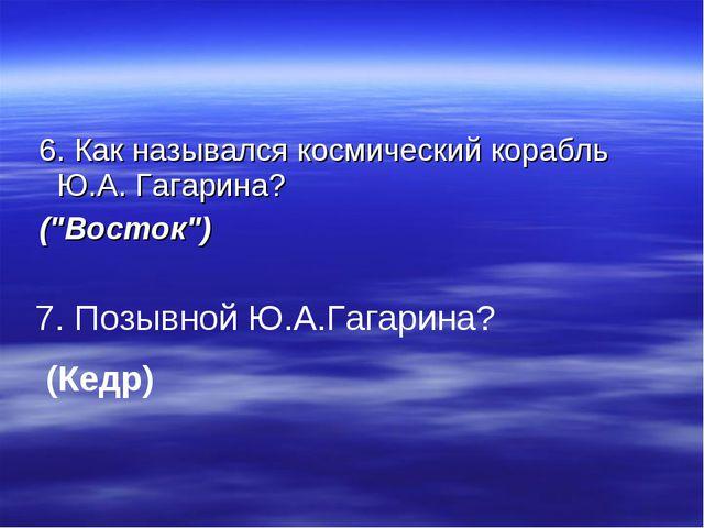 """6. Как назывался космический корабль Ю.А. Гагарина? (""""Восток"""") 7. Позывной Ю..."""