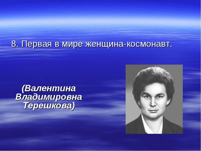 8. Первая в мире женщина-космонавт. (Валентина Владимировна Терешкова)