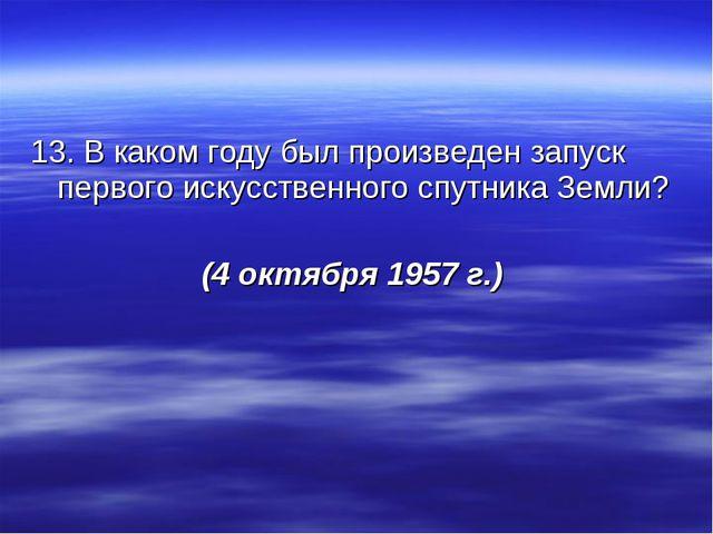 13. В каком году был произведен запуск первого искусственного спутника Земли?...