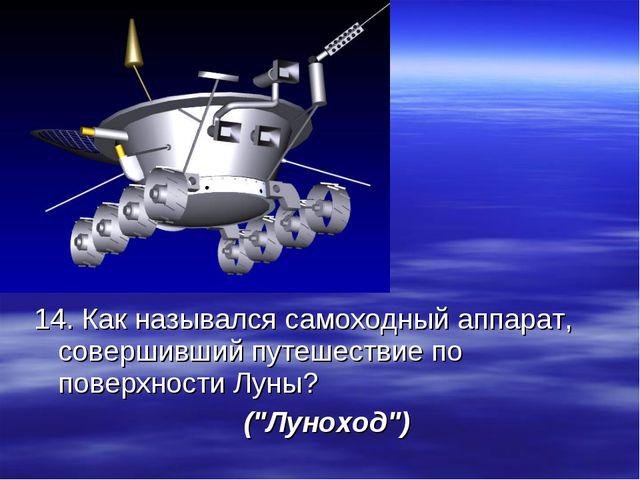 14. Как назывался самоходный аппарат, совершивший путешествие по поверхности...