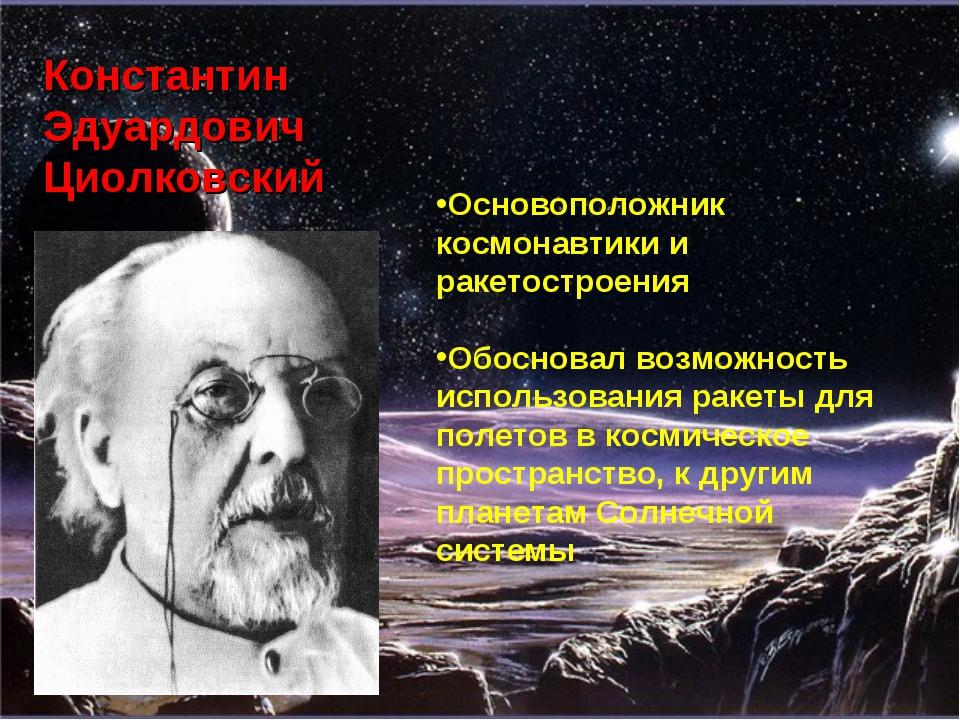 Константин Эдуардович Циолковский Основоположник космонавтики и ракетостроени...