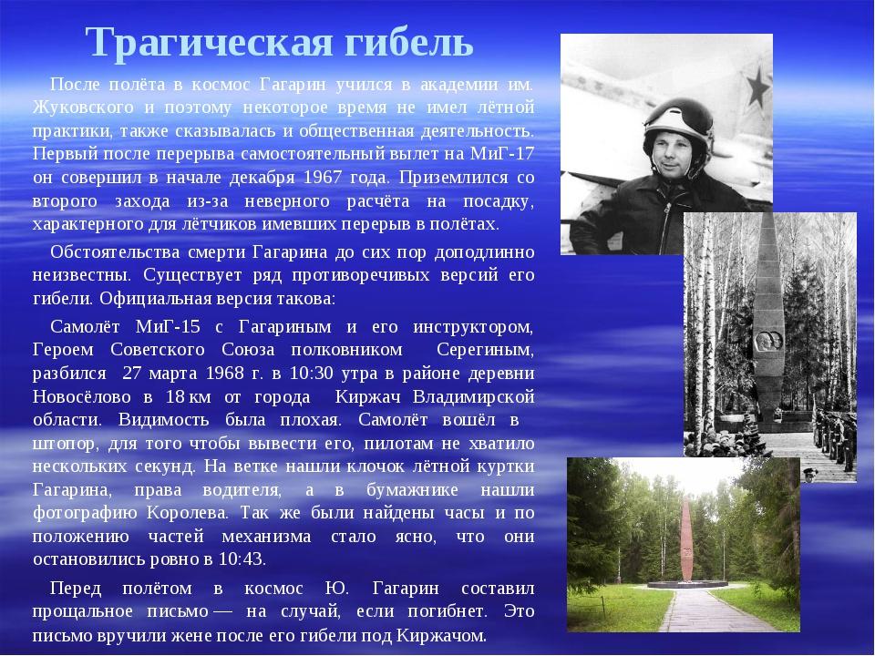 Трагическая гибель После полёта в космос Гагарин учился в академии им. Жуковс...