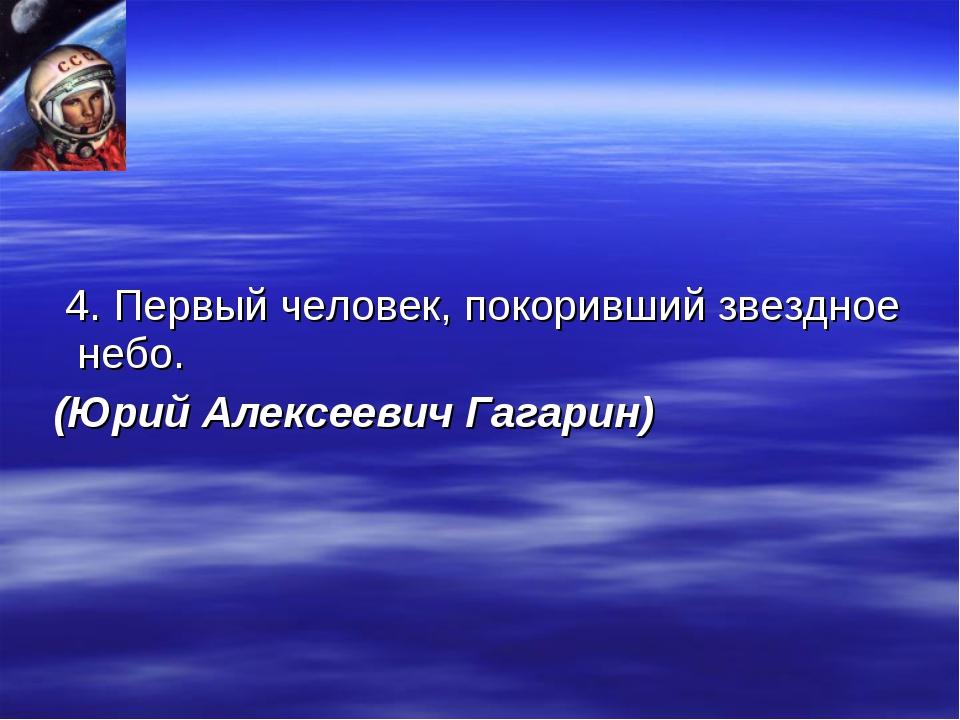 4. Первый человек, покоривший звездное небо. (Юрий Алексеевич Гагарин)