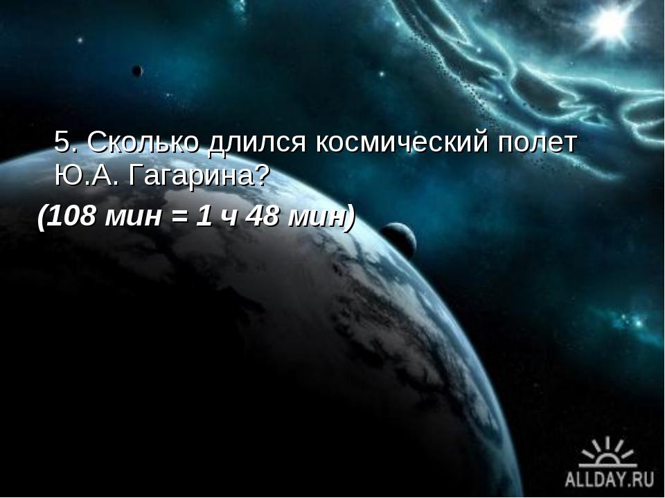 5. Сколько длился космический полет Ю.А. Гагарина? (108 мин = 1 ч 48 мин)