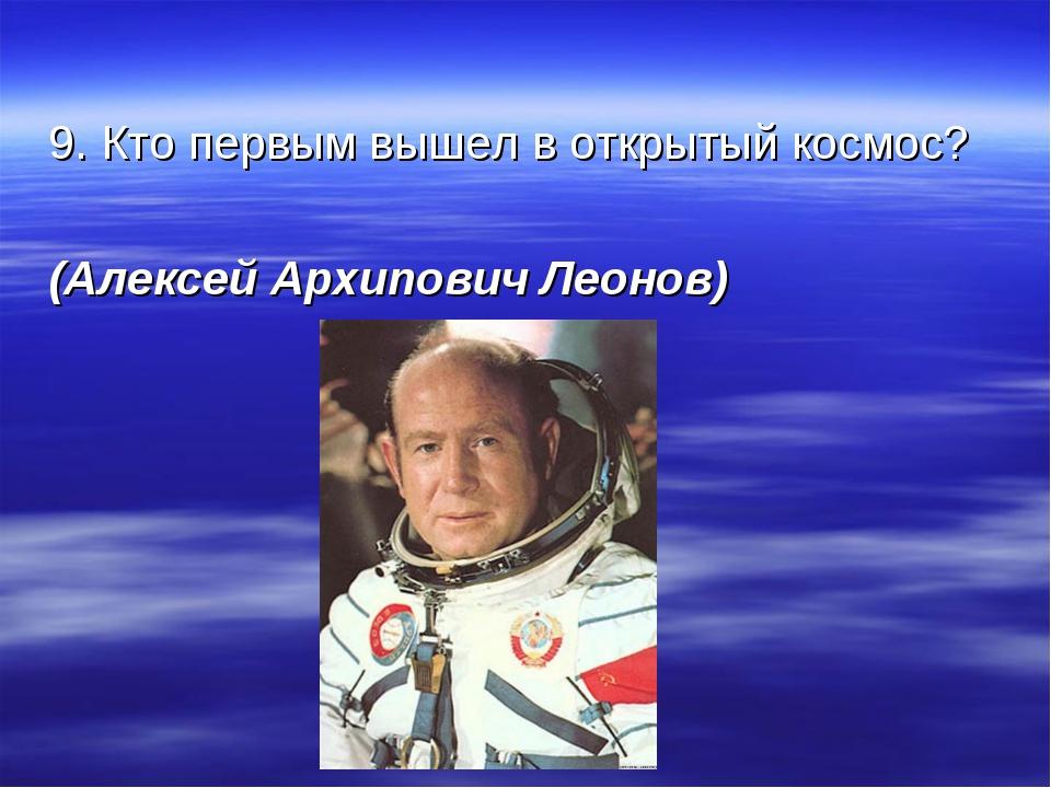 9. Кто первым вышел в открытый космос? (Алексей Архипович Леонов)