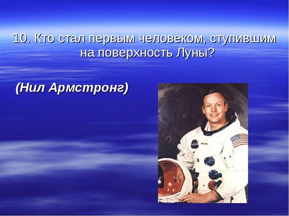 10. Кто стал первым человеком, ступившим на поверхность Луны? (Нил Армстронг)