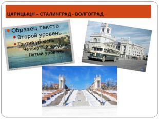 ЦАРИЦЫЦН – СТАЛИНГРАД - ВОЛГОГРАД