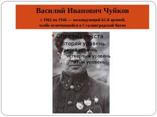 Василий Иванович Чуйков с 1942 по 1946— командующий 62-й армией, особо отлич