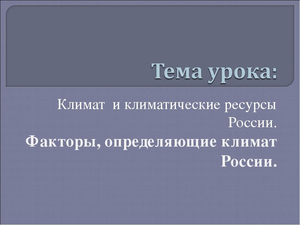 Климат и климатические ресурсы России. Факторы, определяющие климат России.