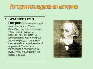 Семенов Петр Петрович совершил два путешествия по Тянь- Шан.Он установил гран