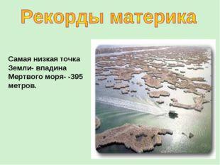 Самая низкая точка Земли- впадина Мертвого моря- -395 метров.