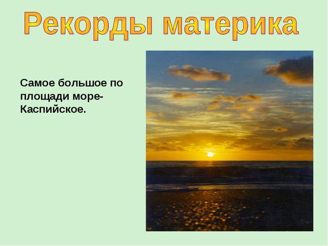 Самое большое по площади море-Каспийское.
