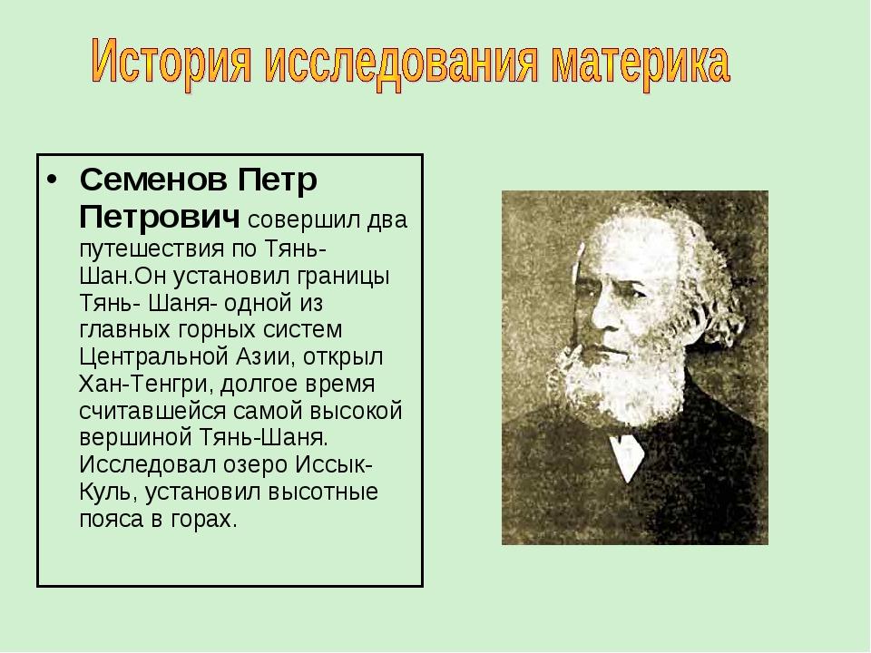 Семенов Петр Петрович совершил два путешествия по Тянь- Шан.Он установил гран...