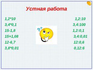 Устная работа 1,2*10 1,2:10 3,4*0,1 3,4:100 15-1,8 1,2:0,1 15+1,08 3,4:0,01 1