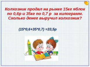 Колхозник продал на рынке 15кг яблок по 0,6р и 35кг по 0,7 р за килограмм. Ск
